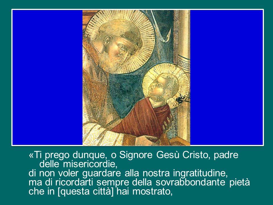 «Ti prego dunque, o Signore Gesù Cristo, padre delle misericordie, di non voler guardare alla nostra ingratitudine, ma di ricordarti sempre della sovrabbondante pietà che in [questa città] hai mostrato,